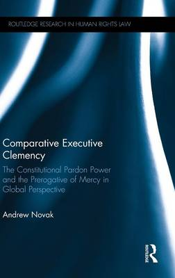 Comparative Executive Clemency: The Constitutional Pardon Power and the Prerogative of Mercy in Global Perspective - Routledge Research in Human Rights Law (Hardback)
