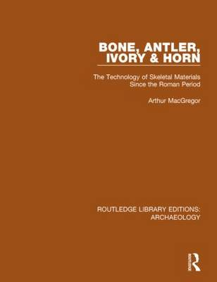Bone, Antler, Ivory and Horn: The Technology of Skeletal Materials Since the Roman Period - Routledge Library Editions: Archaeology (Hardback)