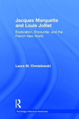 Jacques Marquette and Louis Jolliet: Exploration, Encounter, and the French New World - Routledge Historical Americans (Hardback)