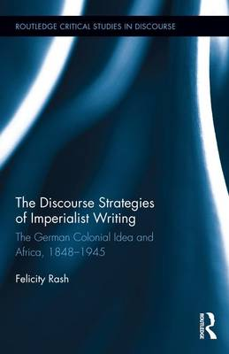 The Discourse Strategies of Imperialist Writing: The German Colonial Idea and Africa, 1848-1945 - Routledge Critical Studies in Discourse (Hardback)
