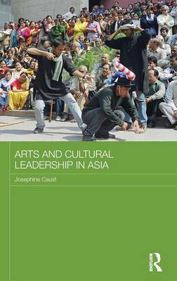 Arts and Cultural Leadership in Asia - Routledge Advances in Asia-Pacific Studies (Hardback)