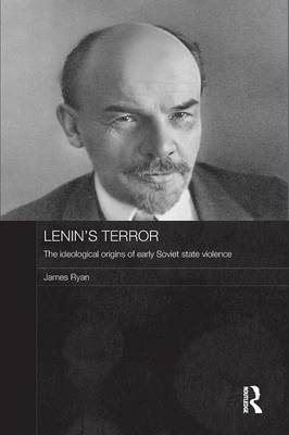 Lenin's Terror: The Ideological Origins of Early Soviet State Violence - Routledge Contemporary Russia and Eastern Europe Series (Paperback)