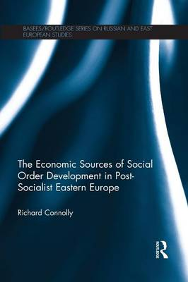 The Economic Sources of Social Order Development in Post-Socialist Eastern Europe - BASEES/Routledge Series on Russian and East European Studies (Paperback)