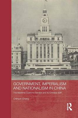 Government, Imperialism and Nationalism in China: The Maritime Customs Service and its Chinese Staff - Routledge Studies in the Modern History of Asia (Paperback)
