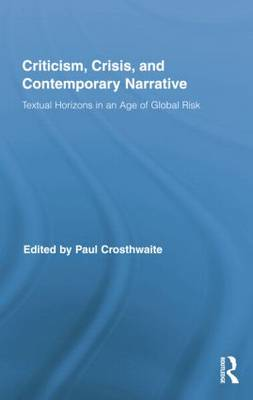 Criticism, Crisis, and Contemporary Narrative: Textual Horizons in an Age of Global Risk - Routledge Studies in Contemporary Literature (Paperback)