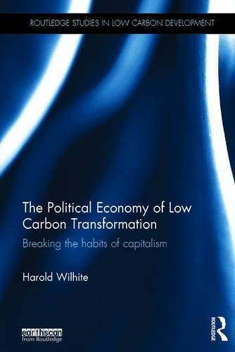 The Political Economy of Low Carbon Transformation: Breaking the habits of capitalism - Routledge Studies in Low Carbon Development (Hardback)