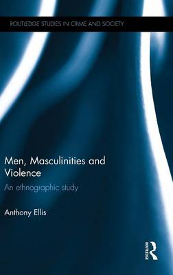 Men, Masculinities and Violence: An ethnographic study - Routledge Studies in Crime and Society (Hardback)