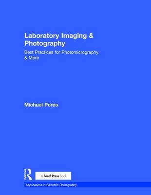Laboratory Imaging & Photography: Best Practices for Photomicrography & More - Applications in Scientific Photography (Hardback)