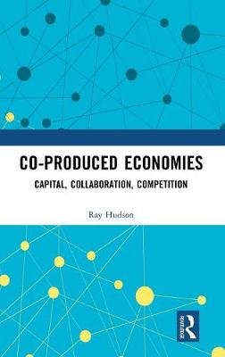 Co-produced Economies: Capital, Collaboration, Competition (Hardback)