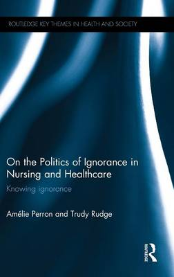 On the Politics of Ignorance in Nursing and Health Care: Knowing Ignorance - Routledge Key Themes in Health and Society (Hardback)