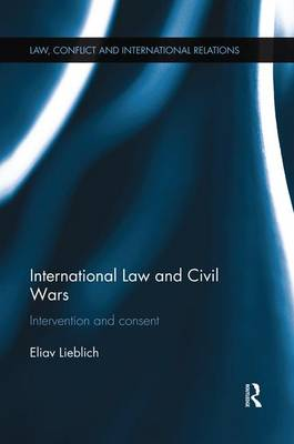 International Law and Civil Wars: Intervention and Consent - Law, Conflict and International Relations (Paperback)