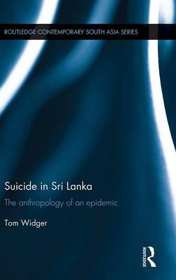 Suicide in Sri Lanka: The Anthropology of an Epidemic - Routledge Contemporary South Asia Series (Hardback)