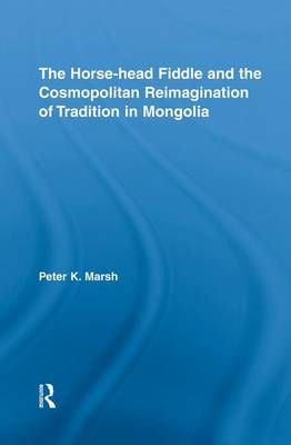 The Horse-Head Fiddle and the Cosmopolitan Reimagination of Tradition in Mongolia (Paperback)