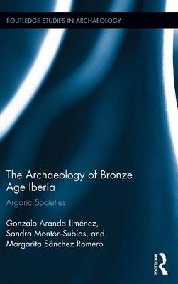 The Archaeology of Bronze Age Iberia: Argaric Societies - Routledge Studies in Archaeology (Hardback)