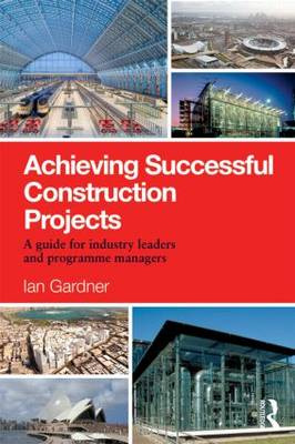 Achieving Successful Construction Projects: A Guide for Industry Leaders and Programme Managers (Paperback)