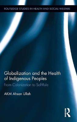 Globalization and the Health of Indigenous Peoples: From Colonization to Self-Rule - Routledge Studies in Health and Social Welfare (Hardback)