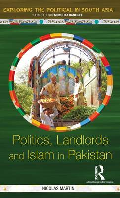 Politics, Landlords and Islam in Pakistan - Exploring the Political in South Asia (Hardback)