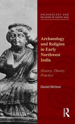 Archaeology and Religion in Early Northwest India: History, Theory, Practice - Archaeology and Religion in South Asia (Hardback)