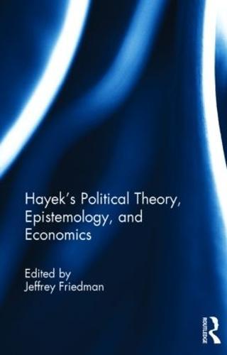 Hayek's Political Theory, Epistemology, and Economics (Hardback)