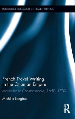 French Travel Writing in the Ottoman Empire: Marseilles to Constantinople, 1650-1700 - Routledge Research in Travel Writing (Hardback)