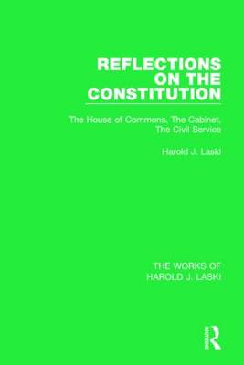 Reflections on the Constitution (Works of Harold J. Laski): The House of Commons, The Cabinet, The Civil Service - The Works of Harold J. Laski (Paperback)