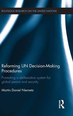 Reforming UN Decision-Making Procedures: Promoting a Deliberative System for Global Peace and Security - Routledge Research on the United Nations UN (Hardback)
