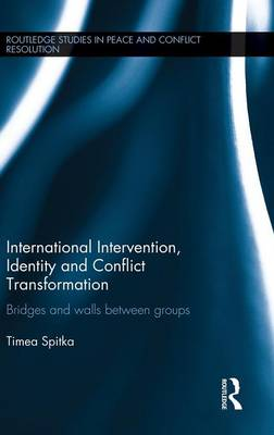 International Intervention, Identity and Conflict Transformation: Bridges and Walls Between Groups - Routledge Studies in Peace and Conflict Resolution (Hardback)
