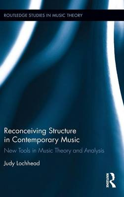 Reconceiving Structure in Contemporary Music: New Tools in Music Theory and Analysis - Routledge Studies in Music Theory (Hardback)