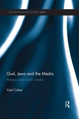 God, Jews and the Media: Religion and Israel's Media - Routledge Jewish Studies Series (Paperback)