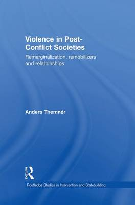 Violence in Post-Conflict Societies: Remarginalization, Remobilizers and Relationships - Routledge Studies in Intervention and Statebuilding (Paperback)
