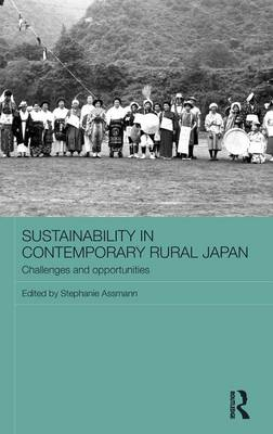 Sustainability in Contemporary Rural Japan: Challenges and Opportunities - Routledge Studies in Asia and the Environment (Hardback)