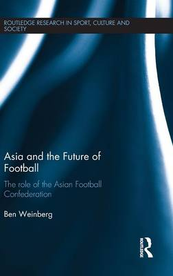 Asia and the Future of Football: The Role of the Asian Football Confederation - Routledge Research in Sport, Culture and Society (Hardback)