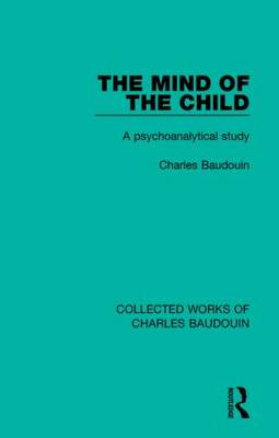 The Mind of the Child: A Psychoanalytical Study - Collected Works of Charles Baudouin (Hardback)