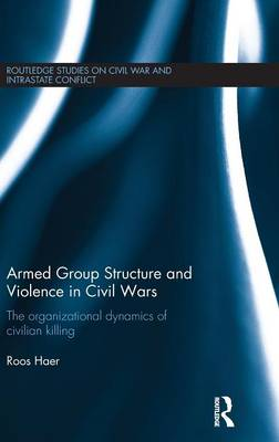 Armed Group Structure and Violence in Civil Wars: The Organizational Dynamics of Civilian Killing - Routledge Studies in Civil Wars and Intra-State Conflict (Hardback)