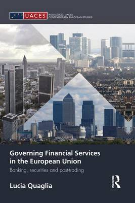 Governing Financial Services in the European Union: Banking, Securities and Post-Trading - Routledge/UACES Contemporary European Studies (Paperback)