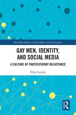 Gay Men, Identity and Social Media: A Culture of Participatory Reluctance - Routledge Studies in New Media and Cyberculture (Hardback)