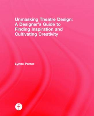 Unmasking Theatre Design: A Designer's Guide to Finding Inspiration and Cultivating Creativity (Hardback)