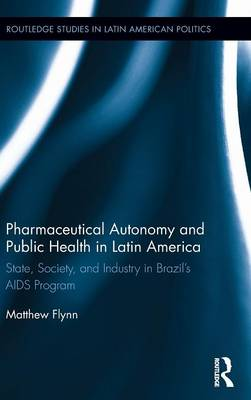 Pharmaceutical Autonomy and Public Health in Latin America: State, Society and Industry in Brazil's AIDS Program - Routledge Studies in Latin American Politics (Hardback)