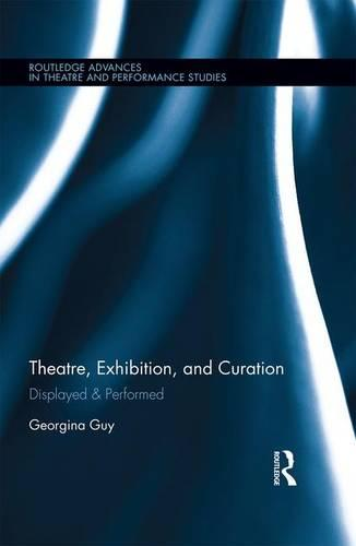 Theatre, Exhibition, and Curation: Displayed & Performed - Routledge Advances in Theatre & Performance Studies (Hardback)