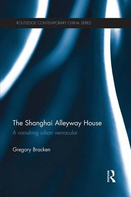 The Shanghai Alleyway House: A Vanishing Urban Vernacular - Routledge Contemporary China Series (Paperback)