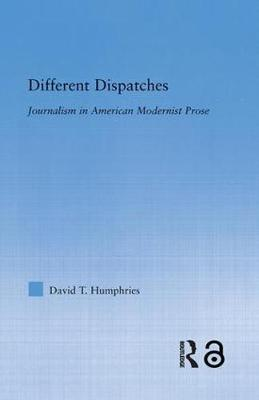 Different Dispatches: Journalism in American Modernist Prose - Literary Criticism and Cultural Theory (Paperback)