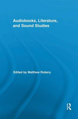 Audiobooks, Literature, and Sound Studies - Routledge Research in Cultural and Media Studies (Paperback)