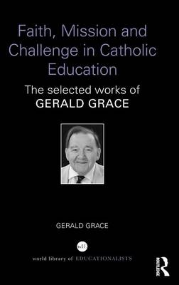 Faith, Mission and Challenge in Catholic Education: The selected works of Gerald Grace (Hardback)