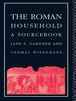 The Roman Household: A Sourcebook - Routledge Sourcebooks for the Ancient World (Hardback)