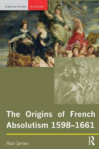 The Origins of French Absolutism, 1598-1661 - Seminar Studies (Hardback)