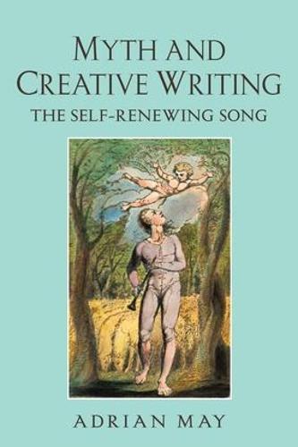 Myth and Creative Writing: The Self-Renewing Song (Hardback)