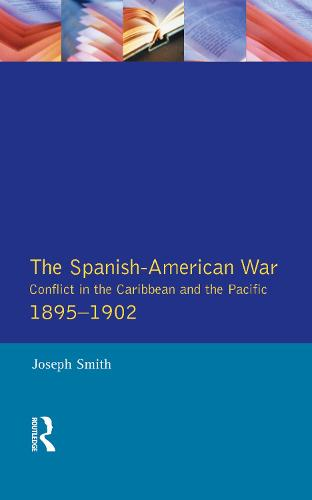 The Spanish-American War 1895-1902: Conflict in the Caribbean and the Pacific - Modern Wars In Perspective (Hardback)
