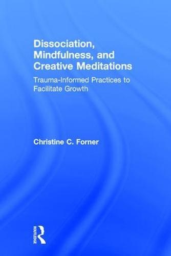 Dissociation, Mindfulness, and Creative Meditations: Trauma-Informed Practices to Facilitate Growth (Hardback)