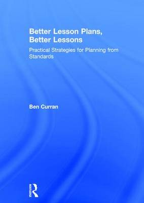 Better Lesson Plans, Better Lessons: Practical Strategies for Planning from Standards (Hardback)