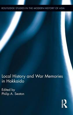 Local History and War Memories in Hokkaido - Routledge Studies in the Modern History of Asia (Hardback)